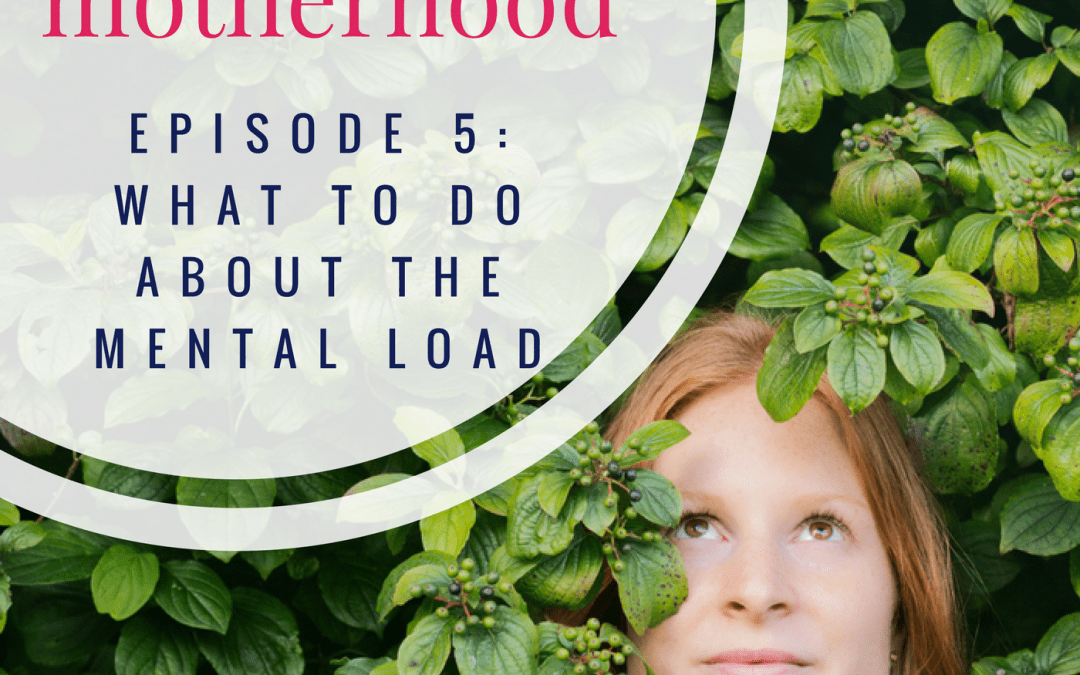 Meaningful Motherhood Episode 5: What to do about the mental load of motherhood?