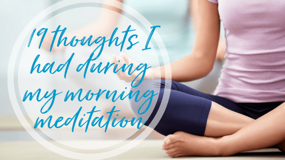 19 thoughts I had on my morning meditation